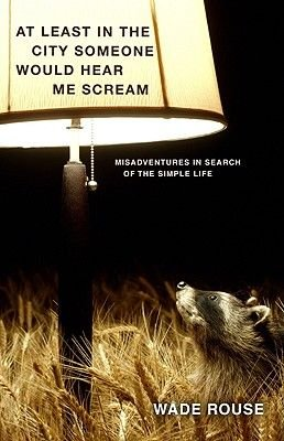 At Least in the City Someone Would Hear Me Scream - Misadventures in Search of the Simple Life (Hardcover, New): Wade Rouse
