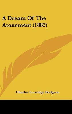 A Dream of the Atonement (1882) (Hardcover): Charles Lutwidge Dodgson