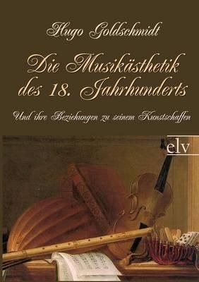 Die Musik Sthetik Des 18. Jahrhunderts (German, Paperback): Hugo Goldschmidt