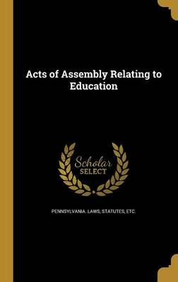 Acts of Assembly Relating to Education (Hardcover): Pennsylvania Statute Laws