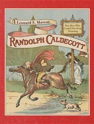 Randolph Caldecott: The Man Who Could Not Stop Drawing (Electronic book text, Annotated edition): Leonard S Marcus