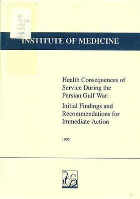 Health Consequences of Service During the Persian Gulf War: Initial Findings and Recommendations for Immediate Action...