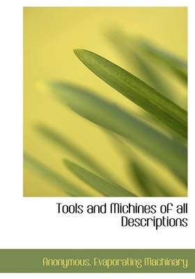 Tools and Michines of All Descriptions (Hardcover): Anonymous