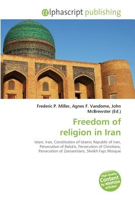 Freedom of Religion in Iran (Paperback): Frederic P. Miller, Vandome Agnes F., McBrewster John