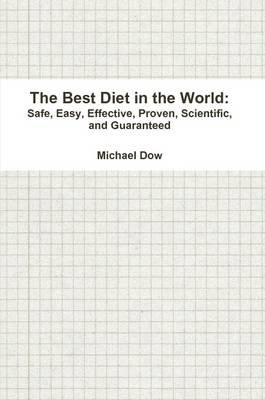 The Best Diet in the World: Safe, Easy, Effective, Proven, Scientific, and Guaranteed (Paperback): Michael Dow