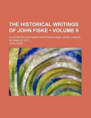 The Historical Writings of John Fiske (Volume 6); Illustrated with Many Photogravures, Maps, Charts, Facsimiles, Etc....