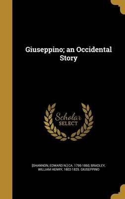 Giuseppino; An Occidental Story (Hardcover): Edward N. Ca 1795-1860 Shannon, William Henry 1802-1825 Giuse Bradley