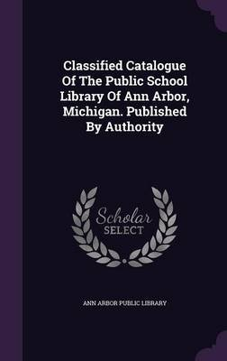 Classified Catalogue of the Public School Library of Ann Arbor, Michigan. Published by Authority (Hardcover): Ann Arbor Public...