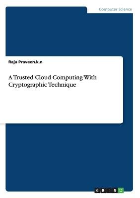 A Trusted Cloud Computing with Cryptographic Technique (Paperback): Raja Praveen K. N.