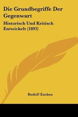 Die Grundbegriffe Der Gegenwart - Historisch Und Kritisch Entwickelt (1893) (English, German, Paperback): Rudolf Eucken