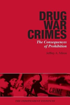 Drug War Crimes - The Consequences of Prohibition (Paperback, New): Jeffrey A. Miron