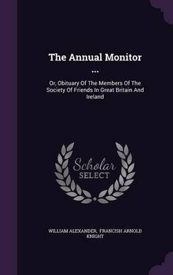 The Annual Monitor ... - Or, Obituary of the Members of the Society of Friends in Great Britain and Ireland (Hardcover):...
