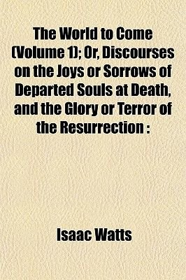The World to Come (Volume 1); Or, Discourses on the Joys or Sorrows of Departed Souls at Death, and the Glory or Terror of the...