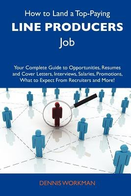 How to Land a Top-Paying Line Producers Job - Your Complete Guide to Opportunities, Resumes and Cover Letters, Interviews,...