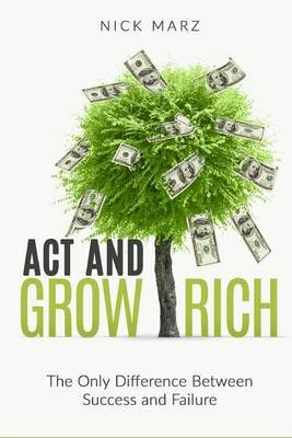ACT and Grow Rich - The Only Difference Between Success and Failure (Paperback): Nick Marz