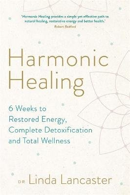 Harmonic Healing - 6 Weeks to Restored Energy, Complete Detoxification and Total Wellness (Paperback): Linda Lancaster