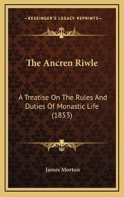 The Ancren Riwle - A Treatise on the Rules and Duties of Monastic Life (1853) (Hardcover): James Morton