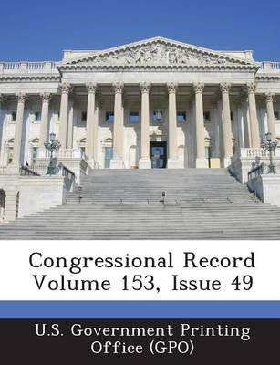 Congressional Record Volume 153, Issue 49 (Paperback): U. S. Government Printing Office (Gpo)