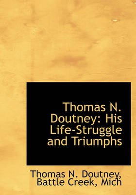 Thomas N. Doutney - His Life-Struggle and Triumphs (Hardcover): Thomas N. Doutney