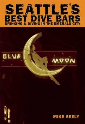 Seattle's Best Dive Bars - Drinking and Diving in the Emerald City (Paperback): Mike Seely
