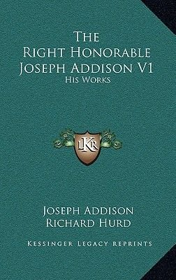 The Right Honorable Joseph Addison V1 - His Works (Hardcover): Joseph Addison