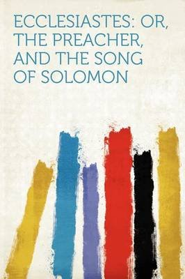 Ecclesiastes - Or, the Preacher, and the Song of Solomon (Paperback): Hard Press