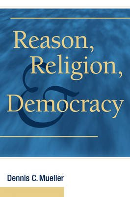 Reason, Religion, and Democracy (Hardcover): Dennis C Mueller