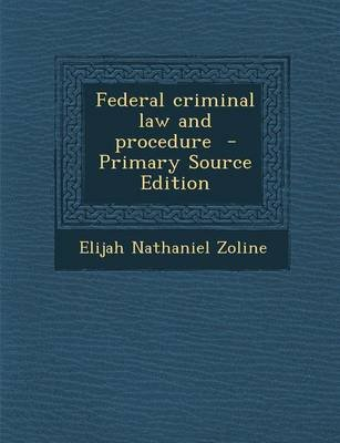 Federal Criminal Law and Procedure (Paperback): Elijah Nathaniel Zoline