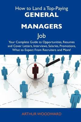How to Land a Top-Paying General Managers Job - Your Complete Guide to Opportunities, Resumes and Cover Letters, Interviews,...