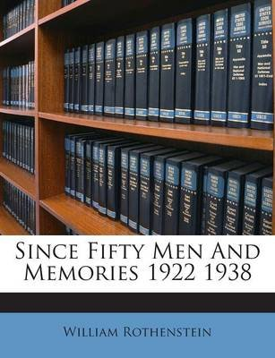 Since Fifty Men and Memories 1922 1938 (Paperback): William Rothenstein