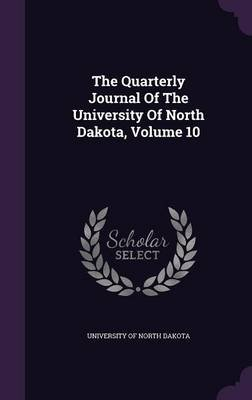 The Quarterly Journal of the University of North Dakota, Volume 10 (Hardcover): University Of North Dakota