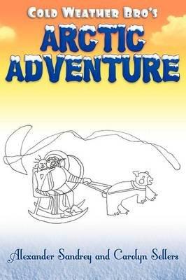 Cold Weather Bro's Arctic Adventure (Hardcover): Alexander Sandrey, Carolyn Sellers