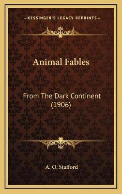 Animal Fables - From the Dark Continent (1906) (Hardcover): A. O. Stafford