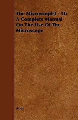The Microscopist - Or A Complete Manual On The Use Of The Microscope (Paperback): Anon