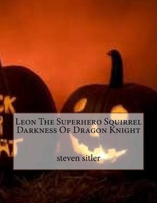 Leon The Superhero Squirrel Darkness Of Dragon Knight (Paperback): Steven Sitler