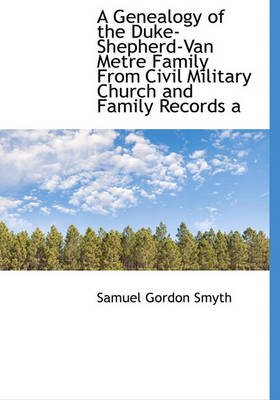 A Genealogy of the Duke-Shepherd-Van Metre Family from Civil Military Church and Family Records a (Hardcover): Samuel Gordon...