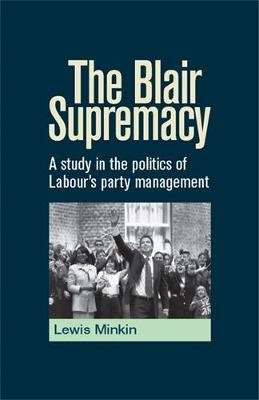 The Blair Supremacy - A Study in the Politics of Labour's Party Management (Electronic book text): Lewis Minkin