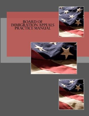 Board of Immigration Appeals Practice Manual (Paperback): Board of Immigration Appeals