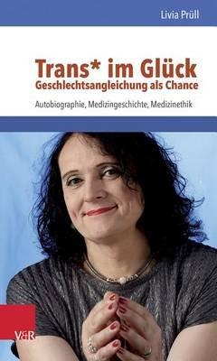 Trans* Im Gluck - Geschlechtsangleichung ALS Chance - Autobiographie, Medizingeschichte, Medizinethik (German, Paperback):...