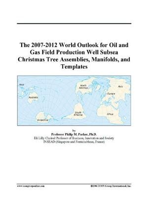 The 2007-2012 World Outlook for Oil and Gas Field Production Well Subsea Christmas Tree Assemblies, Manifolds, and Templates...