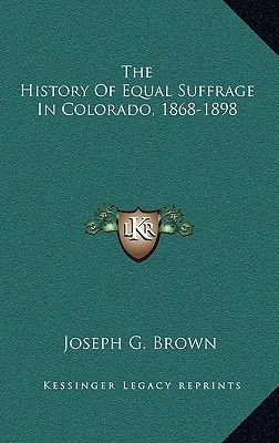 The History of Equal Suffrage in Colorado, 1868-1898 (Hardcover): Joseph G Brown