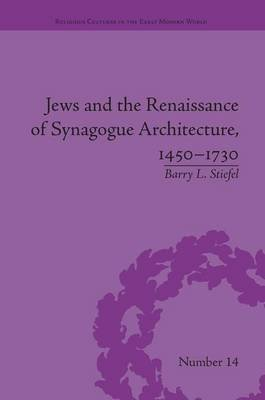 Jews and the Renaissance of Synagogue Architecture, 1450-1730 (Paperback): Barry L. Stiefel