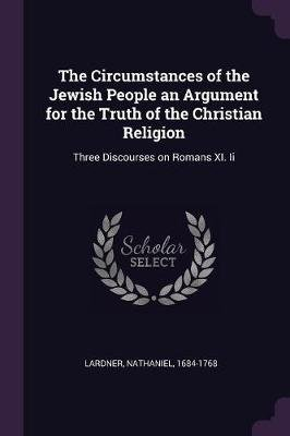 The Circumstances of the Jewish People an Argument for the Truth of the Christian Religion - Three Discourses on Romans XI. II...