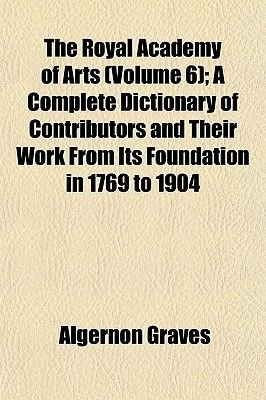 The Royal Academy of Arts (Volume 6); A Complete Dictionary of Contributors and Their Work from Its Foundation in 1769 to 1904...