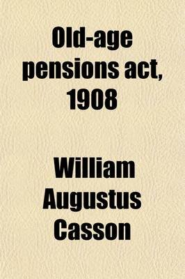 Old-Age Pensions ACT, 1908; Together with the Text of the Regulations Made Thereunder Dated 15th October, 1908, and Official...