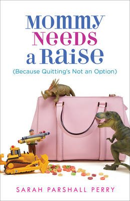 Mommy Needs a Raise - (Because Quitting's Not a Option) (Paperback): Sarah Parshall Perry