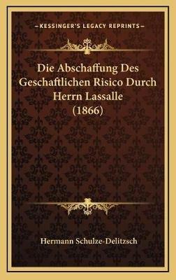 Die Abschaffung Des Geschaftlichen Risico Durch Herrn Lassalle (1866) (German, Hardcover): Hermann Schulze-Delitzsch