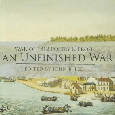 An Unfinished War - Poems, Stories, Essays and Excerpts from Novels and Plays on the War of 1812 in the Western District of...