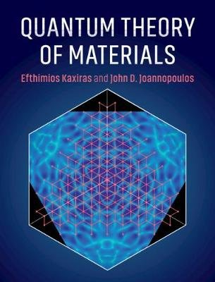 Quantum Theory of Materials (Hardcover): Efthimios Kaxiras, John D. Joannopoulos