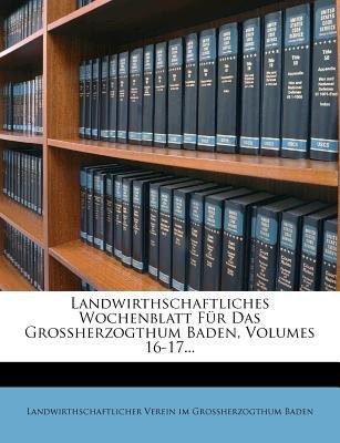Landwirthschaftliches Wochenblatt Fur Das Grossherzogthum Baden, Volumes 16-17... (German, Paperback): Landwirthschaftlicher...
